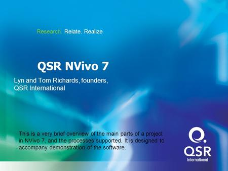 Research. Relate. Realize QSR NVivo 7 Lyn and Tom Richards, founders, QSR International This is a very brief overview of the main parts of a project in.