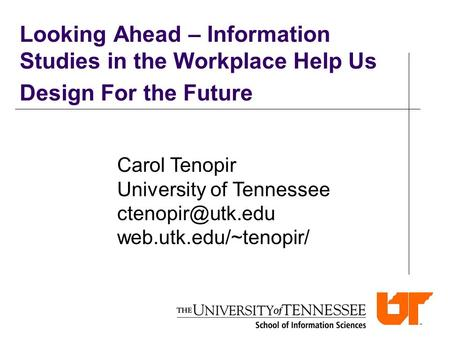 Looking Ahead – Information Studies in the Workplace Help Us Design For the Future Carol Tenopir University of Tennessee web.utk.edu/~tenopir/
