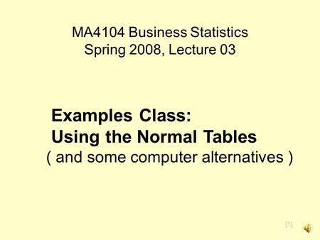 [1] MA4104 Business Statistics Spring 2008, Lecture 03 Examples Class: Using the Normal Tables ( and some computer alternatives )