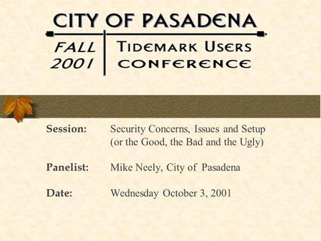 Session: Security Concerns, Issues and Setup (or the Good, the Bad and the Ugly) Panelist: Mike Neely, City of Pasadena Date: Wednesday October 3, 2001.