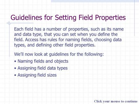 Guidelines for Setting Field Properties Each field has a number of properties, such as its name and data type, that you can set when you define the field.