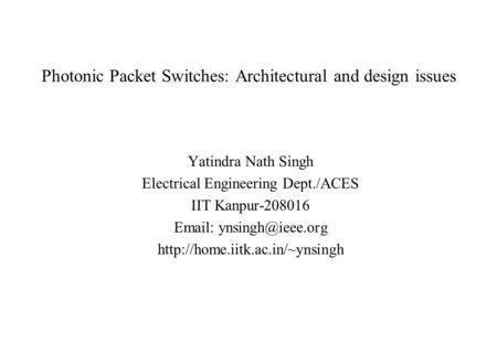 Photonic Packet Switches: Architectural and design issues Yatindra Nath Singh Electrical Engineering Dept./ACES IIT Kanpur-208016