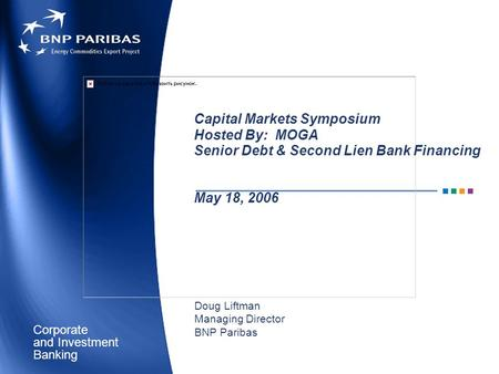 Corporate Banking and Investment Capital Markets Symposium Hosted By: MOGA Senior Debt & Second Lien Bank Financing May 18, 2006 Doug Liftman Managing.