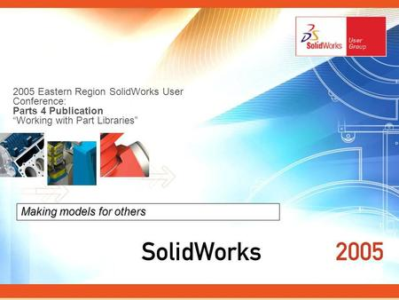 2005 Eastern Region SolidWorks User Conference: Parts 4 Publication Working with Part Libraries Making models for others.