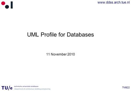 Www.ddss.arch.tue.nl 7M822 UML Profile for Databases 11 November 2010.