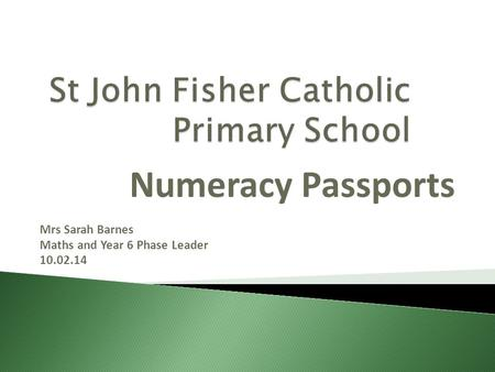 Numeracy Passports Mrs Sarah Barnes Maths and Year 6 Phase Leader 10.02.14.