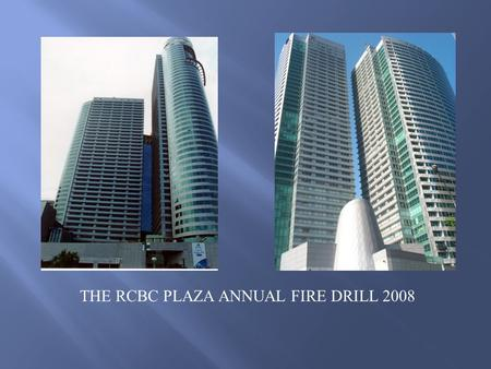 THE RCBC PLAZA ANNUAL FIRE DRILL 2008. Danny Kalingasan–Fire Marshal Poch Del Prado Jr.– Assistant Fire Marshal, Advisor on General Security and.