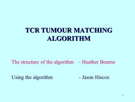 1 TCR TUMOUR MATCHING ALGORITHM The structure of the algorithm- Heather Bourne Using the algorithm - Jason Hiscox.