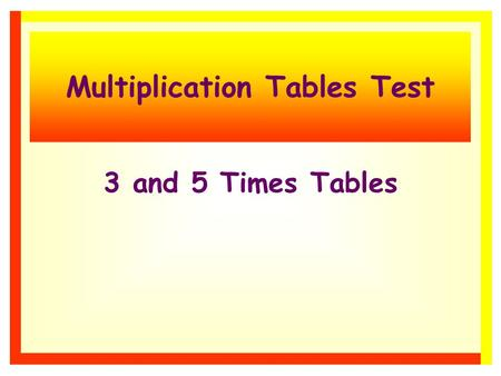 Multiplication Tables Test 3 and 5 Times Tables 3 and 5 times tables There are 10 questions. Each one will stay on the screen for 15 seconds. Write down.