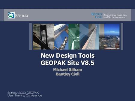 New Design Tools GEOPAK Site V8.5 Michael Gilham Bentley Civil Michael Gilham Bentley Civil.