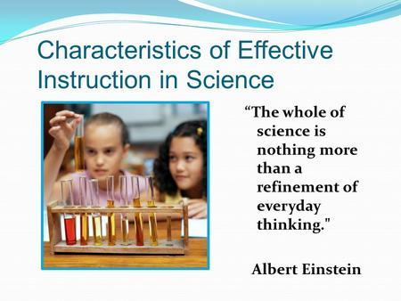 Characteristics of Effective Instruction in Science The whole of science is nothing more than a refinement of everyday thinking. Albert Einstein.