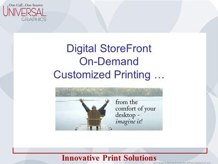Innovative Print Solutions Digital StoreFront On-Demand Customized Printing … Universal Graphics Digital StoreFront Generic 07.ppt.