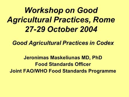 Workshop on Good Agricultural Practices, Rome 27-29 October 2004 Good Agricultural Practices in Codex Jeronimas Maskeliunas MD, PhD Food Standards Officer.