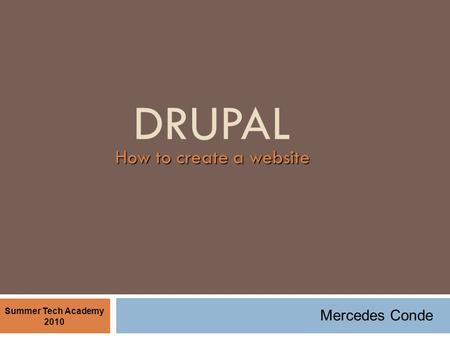 DRUPAL How to create a website Summer Tech Academy 2010 Mercedes Conde.