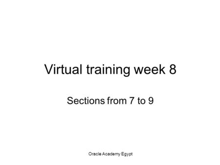 Oracle Academy Egypt Virtual training week 8 Sections from 7 to 9.