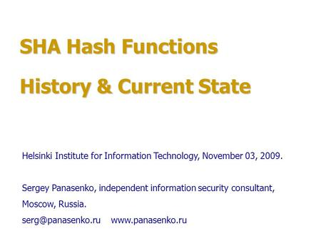 SHA Hash Functions History & Current State Helsinki Institute for Information Technology, November 03, 2009. Sergey Panasenko, independent information.