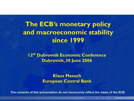 1 The ECBs monetary policy and macroeconomic stability since 1999 12 th Dubrovnik Economic Conference Dubrovnik, 30 June 2006 Klaus Masuch European Central.