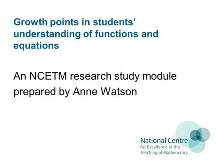 Growth points in students understanding of functions and equations An NCETM research study module prepared by Anne Watson.
