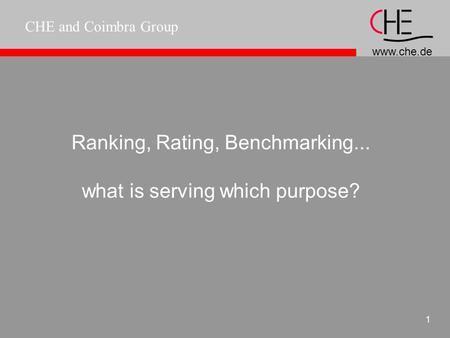 www.che.de CHE and Coimbra Group 1 Ranking, Rating, Benchmarking... what is serving which purpose?