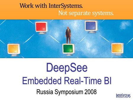 DeepSee Embedded Real-Time BI Russia Symposium 2008.