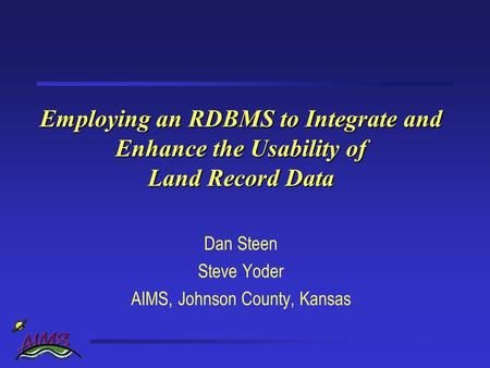Employing an RDBMS to Integrate and Enhance the Usability of Land Record Data Dan Steen Steve Yoder AIMS, Johnson County, Kansas.