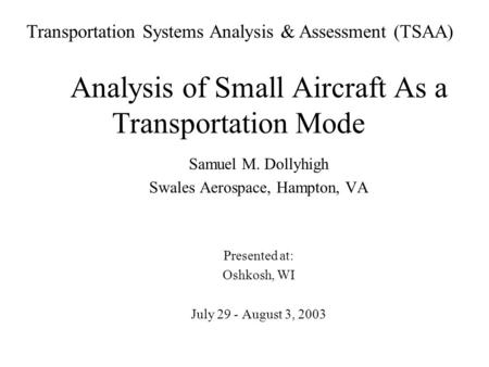 Analysis of Small Aircraft As a Transportation Mode Samuel M. Dollyhigh Swales Aerospace, Hampton, VA Presented at: Oshkosh, WI July 29 - August 3, 2003.