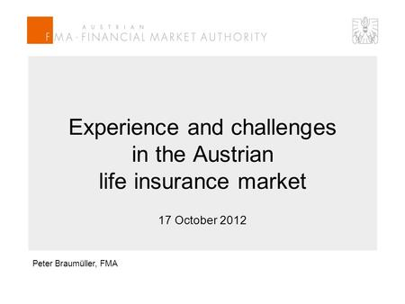 Experience and challenges in the Austrian life insurance market 17 October 2012 Peter Braumüller, FMA.