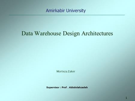 1 Data Warehouse Design Architectures Amirkabir University Morteza Zaker Supervisor : Prof. Abbdolahzadeh.