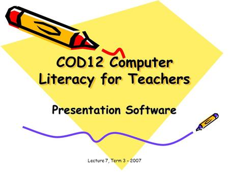 Lecture 7, Term 3 - 2007 COD12 Computer Literacy for Teachers Presentation Software.