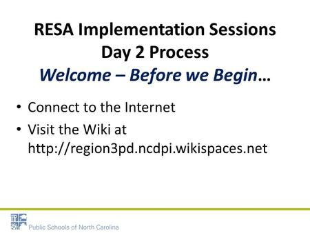RESA Implementation Sessions Day 2 Process Welcome – Before we Begin… Connect to the Internet Visit the Wiki at