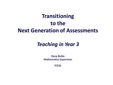 Transitioning to the Next Generation of Assessments Teaching in Year 3 Dana Butto Mathematics Supervisor TCESC.