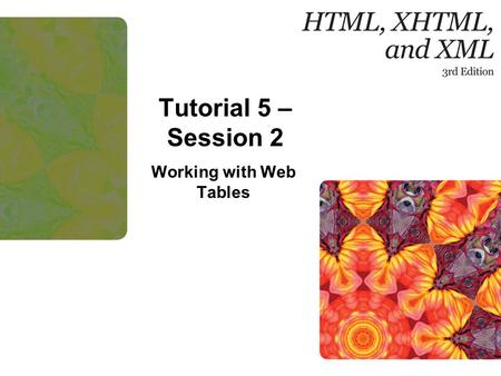 Tutorial 5 – Session 2 Working with Web Tables. New Perspectives on HTML, XHTML, and XML, Comprehensive, 3rd Edition 2 Objectives Format a table using.