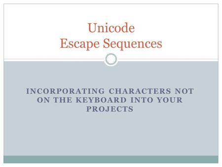 INCORPORATING CHARACTERS NOT ON THE KEYBOARD INTO YOUR PROJECTS Unicode Escape Sequences.
