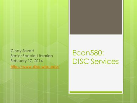 Econ580: DISC Services Cindy Severt Senior Special Librarian February 17, 2014