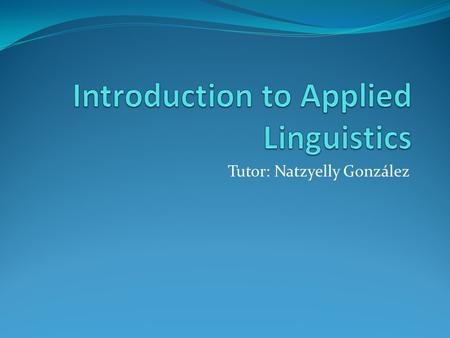 Tutor: Natzyelly González.   Mobile: 1383941 Class time: Monday and Wednesday,7:00am Term: January- May 2011.