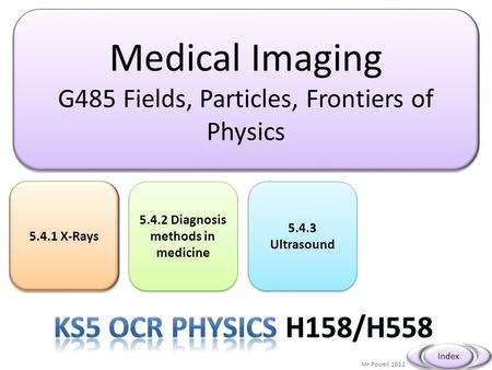 Medical Imaging G485 Fields, Particles, Frontiers of Physics Medical Imaging G485 Fields, Particles, Frontiers of Physics Mr Powell 2012 Index 5.4.1 X-Rays.