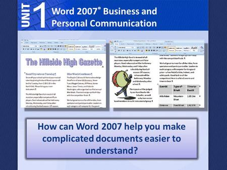 Word 2007 ® Business and Personal Communication How can Word 2007 help you make complicated documents easier to understand?
