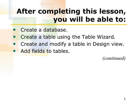 1 After completing this lesson, you will be able to: Create a database. Create a table using the Table Wizard. Create and modify a table in Design view.
