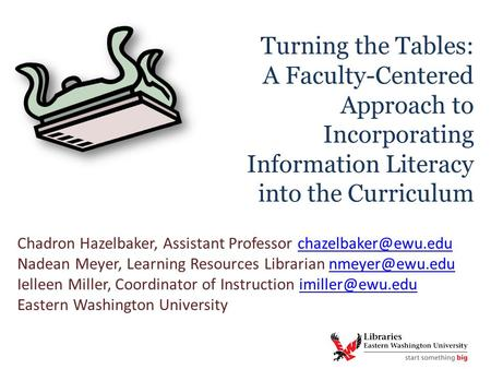 Turning the Tables: A Faculty-Centered Approach to Incorporating Information Literacy into the Curriculum Chadron Hazelbaker, Assistant Professor
