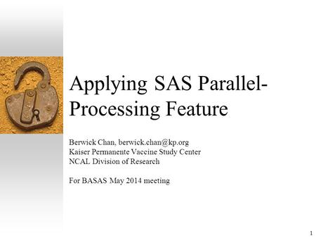 1 Applying SAS Parallel- Processing Feature Berwick Chan, Kaiser Permanente Vaccine Study Center NCAL Division of Research For BASAS.