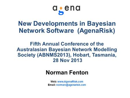 New Developments in Bayesian Network Software (AgenaRisk) Fifth Annual Conference of the Australasian Bayesian Network Modelling Society (ABNMS2013), Hobart,
