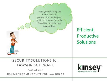 Efficient, Productive Solutions SECURITY SOLUTIONS for LAWSON SOFTWARE Part of our RISK MANAGEMENT SUITE FOR LAWSON S3 Thank you for taking the time to.