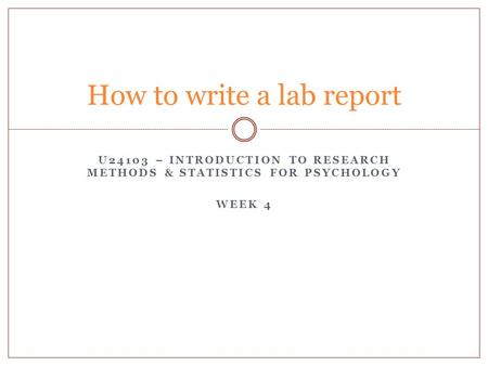 U24103 – INTRODUCTION TO RESEARCH METHODS & STATISTICS FOR PSYCHOLOGY WEEK 4 How to write a lab report.