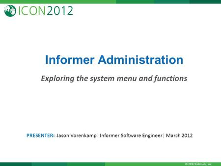 © 2012 Entrinsik, Inc. Informer Administration Exploring the system menu and functions PRESENTER: Jason Vorenkamp| Informer Software Engineer| March 2012.