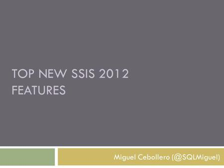 TOP NEW SSIS 2012 FEATURES Miguel Cebollero