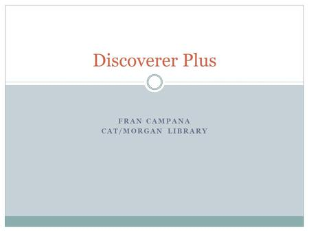 FRAN CAMPANA CAT/MORGAN LIBRARY Discoverer Plus. What is Discoverer Plus? Oracles Discoverer Plus report writing tool that provides access to the Colleges.