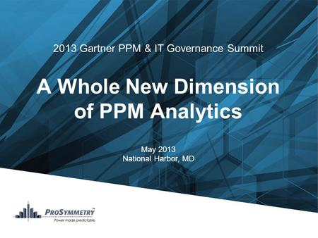 2013 Gartner PPM & IT Governance Summit A Whole New Dimension of PPM Analytics May 2013 National Harbor, MD.