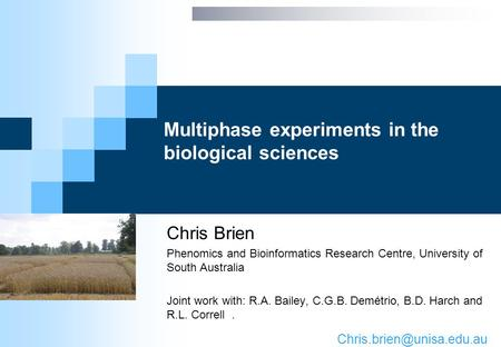 Multiphase experiments in the biological sciences Chris Brien Phenomics and Bioinformatics Research Centre, University of South Australia Joint work with: