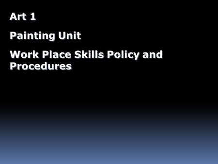 Art 1 Painting Unit Work Place Skills Policy and Procedures Art 1 Painting Unit Work Place Skills Policy and Procedures.