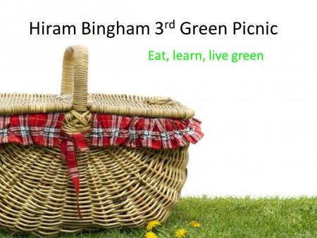 Hiram Bingham 3 rd Green Picnic Eat, learn, live green.
